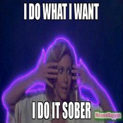 I-do-what-i-want-I-do-it-sober-meme-61473.jpg