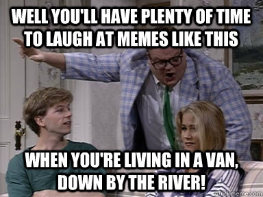 8cb4a8b1a69c074469bcc1ea3042a9e6_-living-in-a-van-down-by-living-in-a-van-down-by-the-river-meme_384-288.jpg
